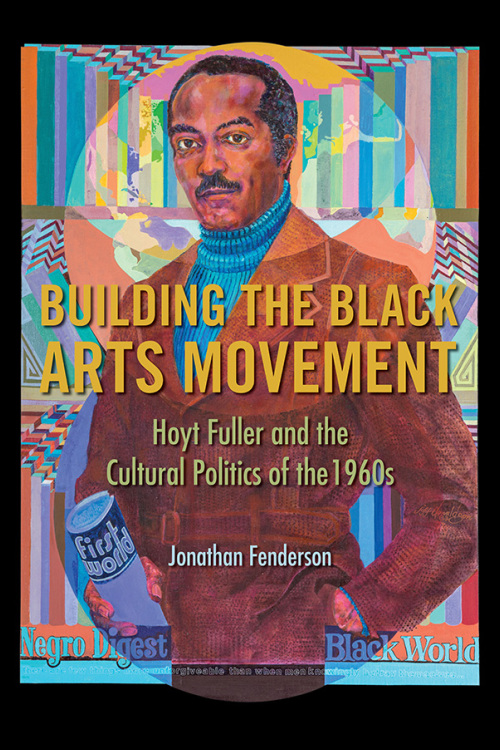 Building the Black Arts Movement: Hoyt Fuller and the Cultural Politics of the 1960s